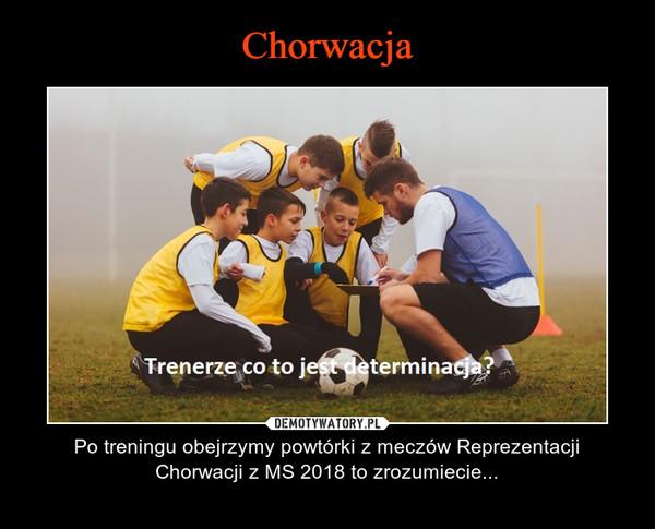 – Po treningu obejrzymy powtórki z meczów Reprezentacji Chorwacji z MS 2018 to zrozumiecie...