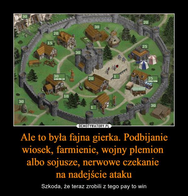 Ale to była fajna gierka. Podbijanie wiosek, farmienie, wojny plemion albo sojusze, nerwowe czekanie na nadejście ataku – Szkoda, że teraz zrobili z tego pay to win