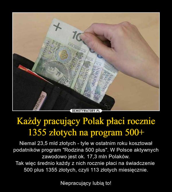 """Każdy pracujący Polak płaci rocznie 1355 złotych na program 500+ – Niemal 23,5 mld złotych - tyle w ostatnim roku kosztował podatników program """"Rodzina 500 plus"""". W Polsce aktywnych zawodowo jest ok. 17,3 mln Polaków.Tak więc średnio każdy z nich rocznie płaci na świadczenie 500 plus 1355 złotych, czyli 113 złotych miesięcznie.Niepracujący lubią to!"""