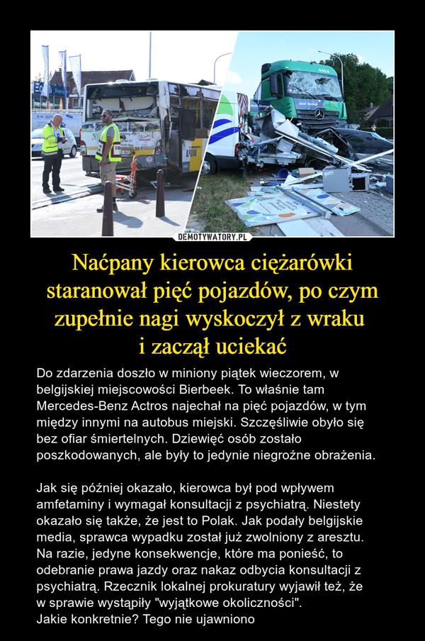"""Naćpany kierowca ciężarówki staranował pięć pojazdów, po czym zupełnie nagi wyskoczył z wraku i zaczął uciekać – Do zdarzenia doszło w miniony piątek wieczorem, w belgijskiej miejscowości Bierbeek. To właśnie tam Mercedes-Benz Actros najechał na pięć pojazdów, w tym między innymi na autobus miejski. Szczęśliwie obyło się bez ofiar śmiertelnych. Dziewięć osób zostało poszkodowanych, ale były to jedynie niegroźne obrażenia.Jak się później okazało, kierowca był pod wpływem amfetaminy i wymagał konsultacji z psychiatrą. Niestety okazało się także, że jest to Polak. Jak podały belgijskie media, sprawca wypadku został już zwolniony z aresztu. Na razie, jedyne konsekwencje, które ma ponieść, to odebranie prawa jazdy oraz nakaz odbycia konsultacji z psychiatrą. Rzecznik lokalnej prokuratury wyjawił też, że w sprawie wystąpiły """"wyjątkowe okoliczności"""".Jakie konkretnie? Tego nie ujawniono"""