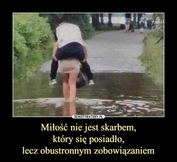 Miłość nie jest skarbem,który się posiadło,lecz obustronnym zobowiązaniem –