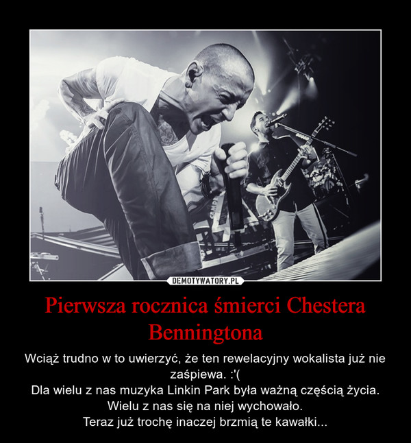 Pierwsza rocznica śmierci Chestera Benningtona – Wciąż trudno w to uwierzyć, że ten rewelacyjny wokalista już nie zaśpiewa. :'(Dla wielu z nas muzyka Linkin Park była ważną częścią życia. Wielu z nas się na niej wychowało.Teraz już trochę inaczej brzmią te kawałki...