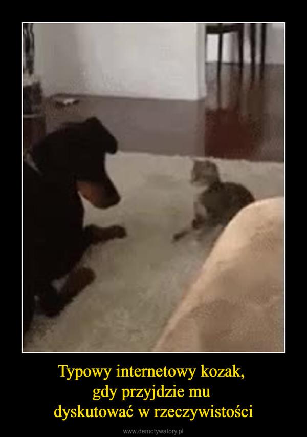 Typowy internetowy kozak, gdy przyjdzie mu dyskutować w rzeczywistości –