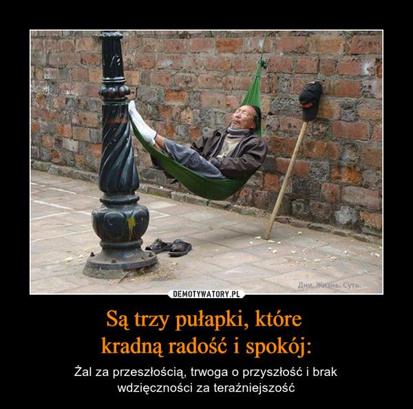 Są trzy pułapki, które kradną radość i spokój: – Żal za przeszłością, trwoga o przyszłość i brakwdzięczności za teraźniejszość