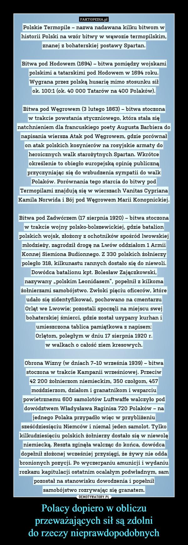 """Polacy dopiero w obliczu przeważających sił są zdolnido rzeczy nieprawdopodobnych –  FAKTOPEDIA.plPolskie Termopile-nazwa nadawana Kiilku bitwom whistorii Polski na wzór bitwy w wąwozie termopilskim,znanej z bohaterskiej postawy Spartan(1694) - biftBitwa pod Hodowem ( wa pomiedzv woiskamipolskimi a tatarskimi pod Hodowem w 1694 rokuWygrana przez polską husarię mimo stosunku siłok. 100:1 (ok. 40 000 Tatarów na 400 Polaków)Bitwa pod Węgrowem (3 lutego 1863) - bitwa stoczonaw trakcie powstania styczniowego, która stała sięnatchnieniem dla francuskiego poety Augusta Barbiera donapisan ównalia wiersza Atak pod Węgrowem, gdzie poron atak polskich kosynierów na rosyjskie armaty doheroicznych walk starożytnych Spartan. Wkrótceokreslenie to obiegto europejSKą opini znąprzvczvniaiac sie do wzbudzenia svmpatii do walke publicPolaków. Porównania tego starcia do bitwy podTermopilami znajdują się w wierszach Vanitas CyprianaKamila Norwida i Bój pod Wegrowem Marii KonopnickiejBitwa pod Zadwórzem (17 sierpnia 1920) - bitwa stoczonaw trakcie wojny polsko-bolszewickiei, gdzie batalionpolskich wojsk, złożony z ochotników spośród lwowskiejmłodzieży, zagrodził droge naLwów oddziałom 1 ArmiiKonnej Siemiona Budionnego. Z 330 polskich zołnierzypoległo 318, kilkunastu rannych dostało się do niewoliDowódca batalionu kpt. Bolesław Zajączkowskinazywany . polskim Leonidasem"""", popełnił z kilkomażołnierzami samobójstwo. Zwłoki pięciu oficerów, któreudało się zidentyfikować, pochowano na cmentarzuOrląt we Lwowie; pozostali spoczęli na miejscu swejbohaterskiejśmierci, gdzie został usypanv kurhan iumieszczona tablica pamiątkowa z napisem.Orletom,poległym w dniu 17 sierpnia 1920 rw walkach o całość ziem kresowvch.Obrona Wizny (w dniach 7-10 września 1939) - bitwaStoczona w wrzesniowe. Przeciw42 200 żołnierzom niemieckim, 350 czołgom, 457moździerzom, działom i granatnikom i wsparciupowietrznemu 600 samolotów Luftwaffe walczyło poddowództwem Władysława Raginisa 720 Polaków - najednego Polaka przypadło """