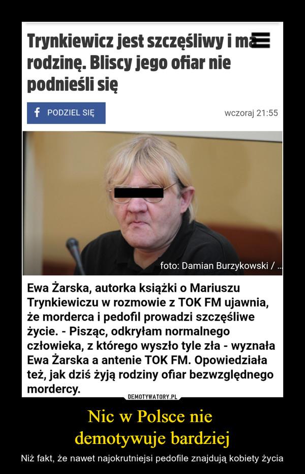 Nic w Polsce nie demotywuje bardziej – Niż fakt, że nawet najokrutniejsi pedofile znajdują kobiety życia Trynkiewicz jest szczęśliwy i ma rodzinę. Bliscy jego ofiar nie podnieśli sięEwa Żarska, autorka książki o Mariuszu Trynkiewiczu w rozmowie z TOK FM ujawnia, że morderca i pedofil prowadzi szczęśliwe życie. - Pisząc, odkryłam normalnego człowieka, z którego wyszło tyle zła - wyznała Ewa Żarska a antenie TOK FM. Opowiedziała też, jak dziś żyją rodziny ofiar bezwzględnego mordercy.