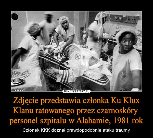 Zdjęcie przedstawia członka Ku Klux Klanu ratowanego przez czarnoskóry  personel szpitalu w Alabamie, 1981 rok – Członek KKK doznał prawdopodobnie ataku traumy