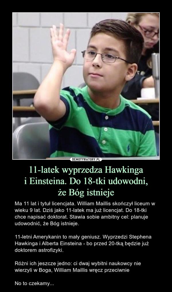 11-latek wyprzedza Hawkingai Einsteina. Do 18-tki udowodni,że Bóg istnieje – Ma 11 lat i tytuł licencjata. William Maillis skończył liceum w wieku 9 lat. Dziś jako 11-latek ma już licencjat. Do 18-tki chce napisać doktorat. Stawia sobie ambitny cel: planuje udowodnić, że Bóg istnieje.11-letni Amerykanin to mały geniusz. Wyprzedzi Stephena Hawkinga i Alberta Einsteina - bo przed 20-tką będzie już doktorem astrofizyki.Różni ich jeszcze jedno: ci dwaj wybitni naukowcy nie wierzyli w Boga, William Maillis wręcz przeciwnieNo to czekamy...