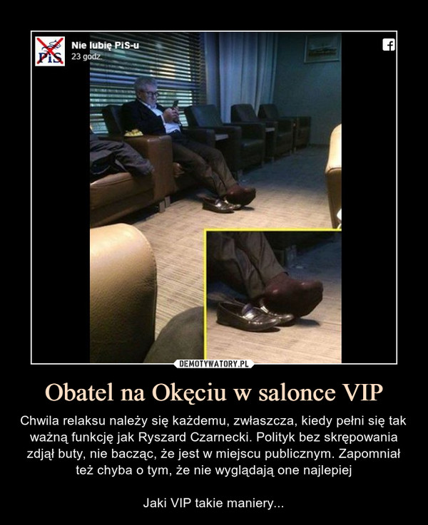 Obatel na Okęciu w salonce VIP – Chwila relaksu należy się każdemu, zwłaszcza, kiedy pełni się tak ważną funkcję jak Ryszard Czarnecki. Polityk bez skrępowania zdjął buty, nie bacząc, że jest w miejscu publicznym. Zapomniał też chyba o tym, że nie wyglądają one najlepiejJaki VIP takie maniery...