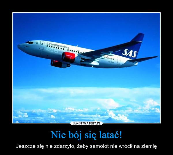 Nie bój się latać! – Jeszcze się nie zdarzyło, żeby samolot nie wrócił na ziemię