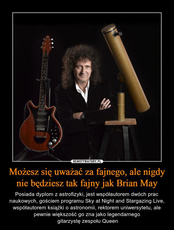 Możesz się uważać za fajnego, ale nigdy nie będziesz tak fajny jak Brian May – Posiada dyplom z astrofizyki, jest współautorem dwóch prac naukowych, gościem programu Sky at Night and Stargazing Live, współautorem książki o astronomii, rektorem uniwersytetu, ale pewnie większość go zna jako legendarnego gitarzystę zespołu Queen