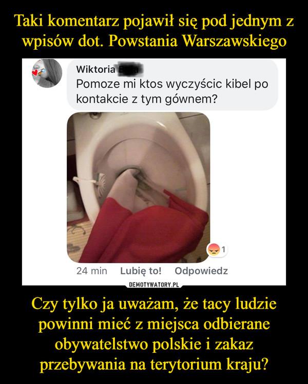 Czy tylko ja uważam, że tacy ludzie powinni mieć z miejsca odbierane obywatelstwo polskie i zakaz przebywania na terytorium kraju? –  Wiktoria~ Pomoze mi ktos wyczyścic kibel po kontakcie z tym gównem?