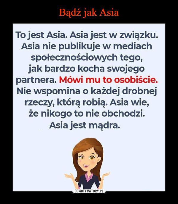 –  To jest Asia. Asia jest w związku.Asia nie publikuje w mediachspołecznościowych tego,jak bardzo kocha swojegopartnera. Mówi mu to osobiście.Nie wspomina o każdej drobnejrzeczy, którą robią. Asia wie,że nikogo to nie obchodzi.Asia jest mądra.