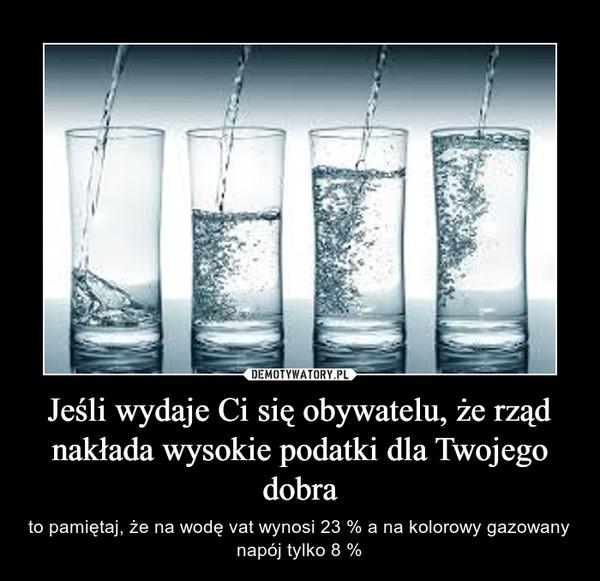 Jeśli wydaje Ci się obywatelu, że rząd nakłada wysokie podatki dla Twojego dobra – to pamiętaj, że na wodę vat wynosi 23 % a na kolorowy gazowany napój tylko 8 %