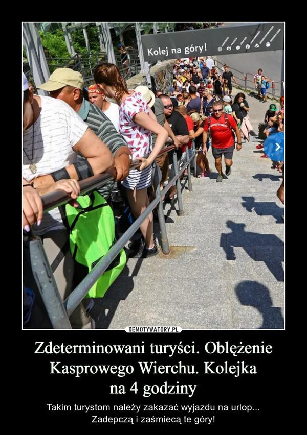 Zdeterminowani turyści. Oblężenie Kasprowego Wierchu. Kolejkana 4 godziny – Takim turystom należy zakazać wyjazdu na urlop...Zadepczą i zaśmiecą te góry!