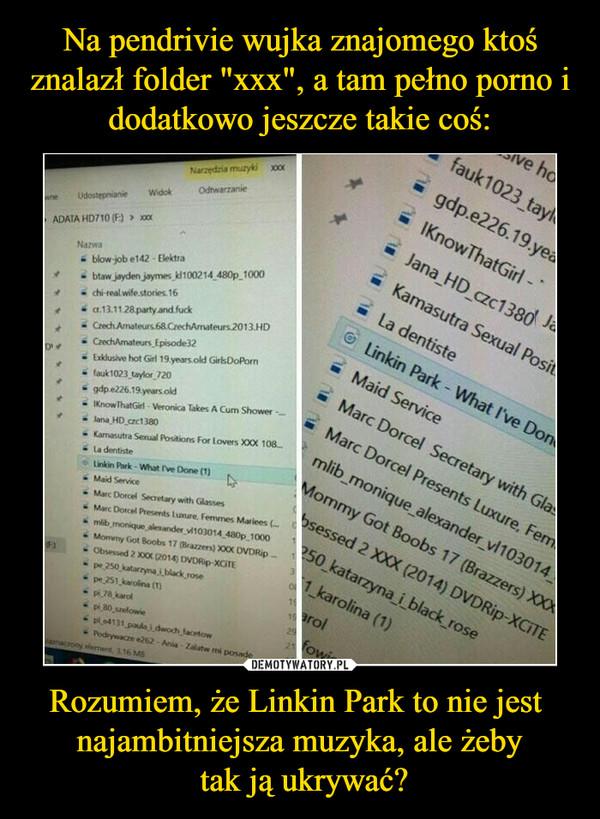 Rozumiem, że Linkin Park to nie jest  najambitniejsza muzyka, ale żeby tak ją ukrywać? –