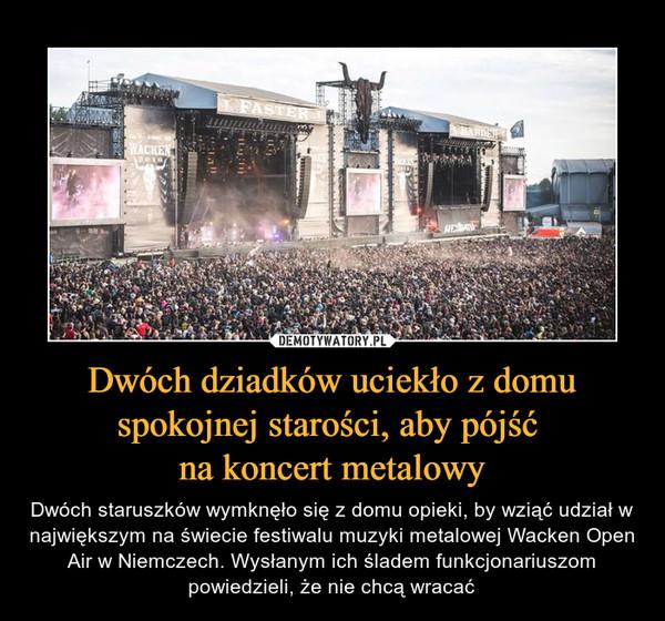 Dwóch dziadków uciekło z domu spokojnej starości, aby pójść na koncert metalowy – Dwóch staruszków wymknęło się z domu opieki, by wziąć udział w największym na świecie festiwalu muzyki metalowej Wacken Open Air w Niemczech. Wysłanym ich śladem funkcjonariuszom powiedzieli, że nie chcą wracać