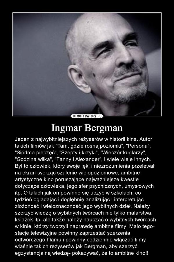 """Ingmar Bergman – Jeden z najwybitniejszych reżyserów w historii kina. Autor takich filmów jak """"Tam, gdzie rosną poziomki"""", """"Persona"""", """"Siódma pieczęć"""", """"Szepty i krzyki"""", """"Wieczór kuglarzy"""", """"Godzina wilka"""", """"Fanny i Alexander"""", i wiele wiele innych. Był to człowiek, który swoje lęki i niezrozumienia przelewał na ekran tworząc szalenie wielopoziomowe, ambitne artystyczne kino poruszające najważniejsze kwestie dotyczące człowieka, jego sfer psychicznych, umysłowych itp. O takich jak on powinno się uczyć w szkołach, co tydzień oglądając i doglębnię analizując i interpretując złożoność i wieloznaczność jego wybitnych dzieł. Należy szerzyć wiedzę o wybitnych twórcach nie tylko malarstwa, książek itp. ale także należy nauczać o wybitnych twórcach w kinie, którzy tworzyli naprawdę ambitne filmy! Mało tego- stacje telewizyjne powinny zaprzestać szerzenia odtwórczego hłamu i powinny codziennie włączać filmy właśnie takich reżyserów jak Bergman, aby szerzyć egzystencjalną wiedzę- pokazywać, że to ambitne kino!!"""