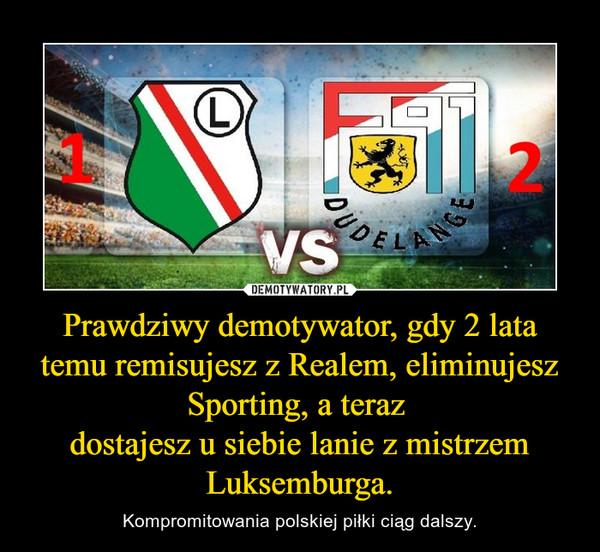 Prawdziwy demotywator, gdy 2 lata temu remisujesz z Realem, eliminujesz Sporting, a teraz dostajesz u siebie lanie z mistrzem Luksemburga. – Kompromitowania polskiej piłki ciąg dalszy.