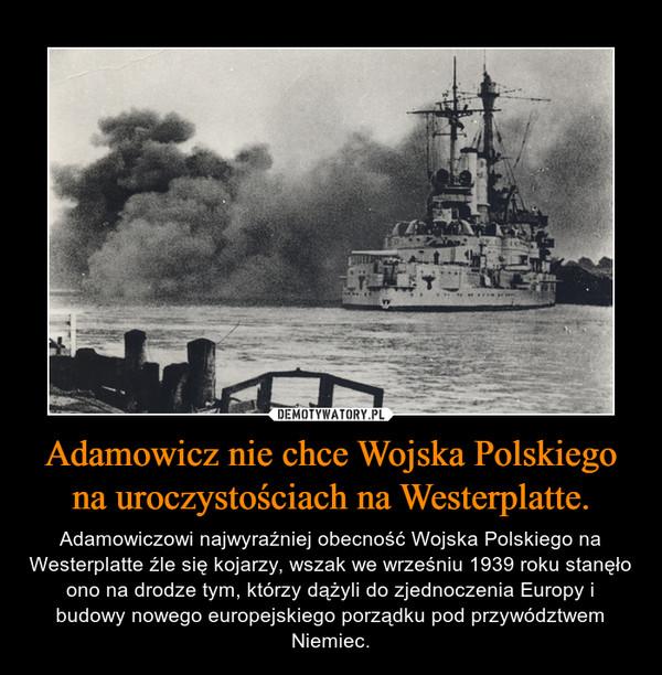 Adamowicz nie chce Wojska Polskiego na uroczystościach na Westerplatte. – Adamowiczowi najwyraźniej obecność Wojska Polskiego na Westerplatte źle się kojarzy, wszak we wrześniu 1939 roku stanęło ono na drodze tym, którzy dążyli do zjednoczenia Europy i budowy nowego europejskiego porządku pod przywództwem Niemiec.