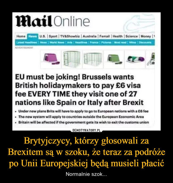 Brytyjczycy, którzy głosowali za Brexitem są w szoku, że teraz za podróże po Unii Europejskiej będą musieli płacić – Normalnie szok... EU must be joking! Brussels wants British holidaymakers to pay £6 visa fee when they visit one of 27 European nations after Brexit    Under new plans Brits will have to apply to go to European nations with a £6 fee    The new system will apply to countries outside the European Economic Area    Britain will be affected if the government gets its wish to exit the customs union
