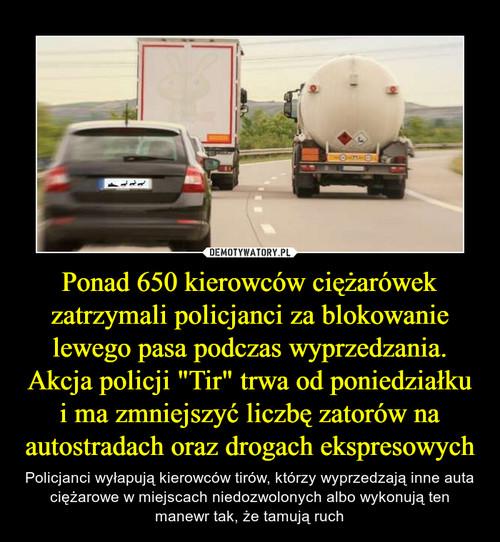 """Ponad 650 kierowców ciężarówek zatrzymali policjanci za blokowanie lewego pasa podczas wyprzedzania. Akcja policji """"Tir"""" trwa od poniedziałku i ma zmniejszyć liczbę zatorów na autostradach oraz drogach ekspresowych"""