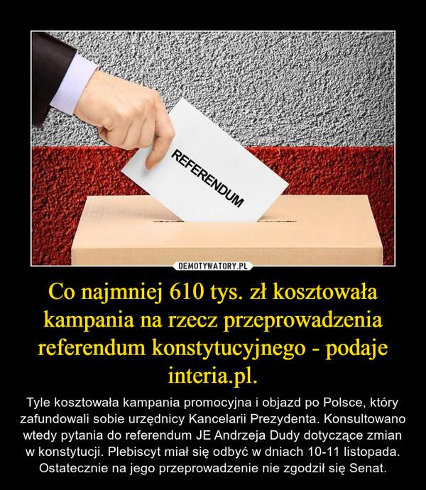 Co najmniej 610 tys. zł kosztowała kampania na rzecz przeprowadzenia referendum konstytucyjnego - podaje interia.pl. – Tyle kosztowała kampania promocyjna i objazd po Polsce, który zafundowali sobie urzędnicy Kancelarii Prezydenta. Konsultowano wtedy pytania do referendum JE Andrzeja Dudy dotyczące zmian w konstytucji. Plebiscyt miał się odbyć w dniach 10-11 listopada. Ostatecznie na jego przeprowadzenie nie zgodził się Senat.