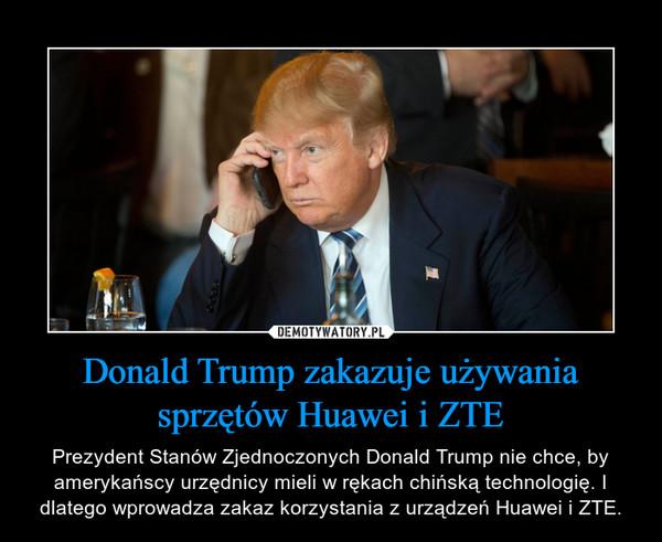 Donald Trump zakazuje używania sprzętów Huawei i ZTE – Prezydent Stanów Zjednoczonych Donald Trump nie chce, by amerykańscy urzędnicy mieli w rękach chińską technologię. I dlatego wprowadza zakaz korzystania z urządzeń Huawei i ZTE.