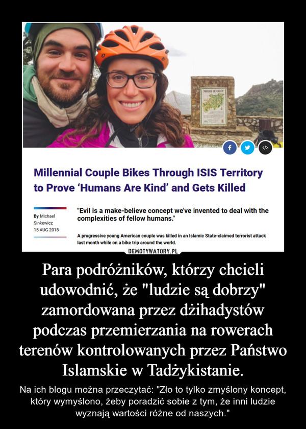 """Para podróżników, którzy chcieli udowodnić, że """"ludzie są dobrzy"""" zamordowana przez dżihadystów podczas przemierzania na rowerach terenów kontrolowanych przez Państwo Islamskie w Tadżykistanie. – Na ich blogu można przeczytać: """"Zło to tylko zmyślony koncept, który wymyślono, żeby poradzić sobie z tym, że inni ludzie wyznają wartości różne od naszych."""""""