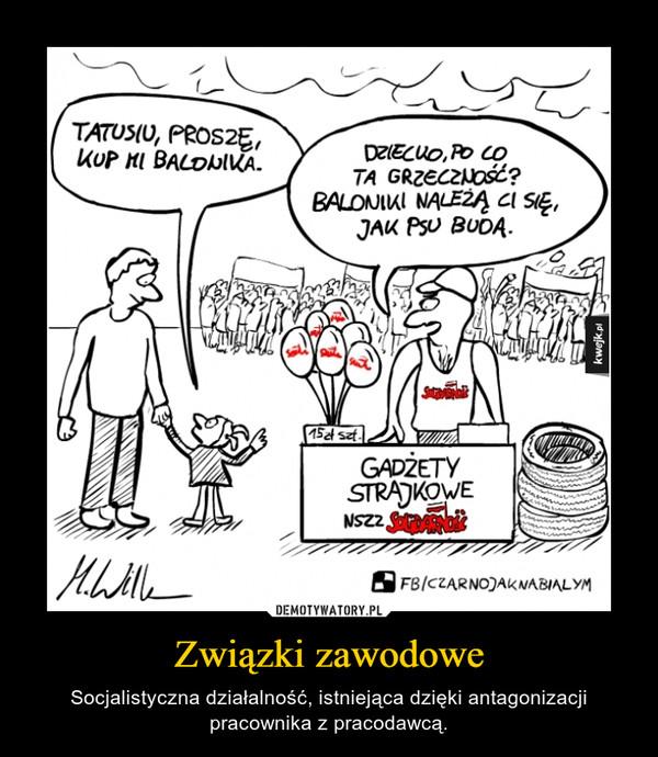 Związki zawodowe – Socjalistyczna działalność, istniejąca dzięki antagonizacji pracownika z pracodawcą.