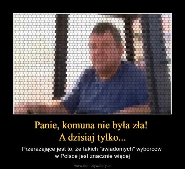 """Panie, komuna nie była zła! A dzisiaj tylko... – Przerażające jest to, że takich """"świadomych"""" wyborców w Polsce jest znacznie więcej"""