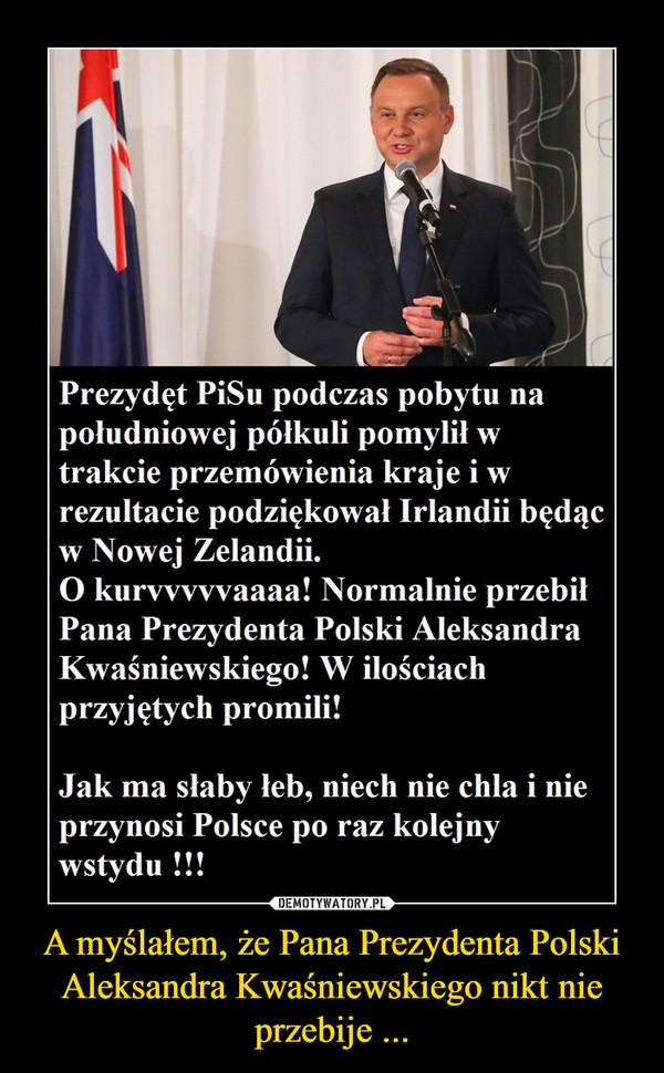 A myślałem, że Pana Prezydenta Polski Aleksandra Kwaśniewskiego nikt nie przebije ... –