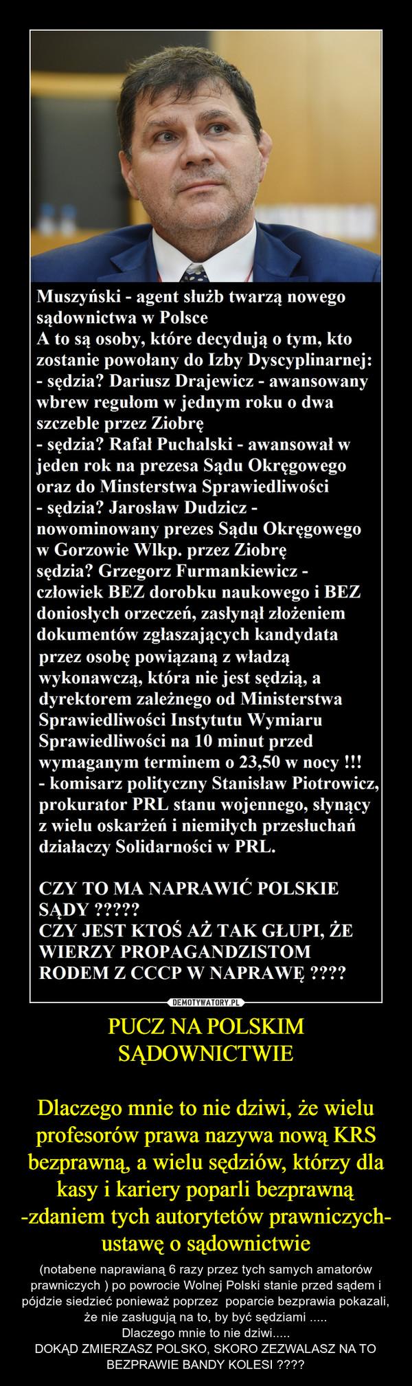 PUCZ NA POLSKIM SĄDOWNICTWIEDlaczego mnie to nie dziwi, że wielu profesorów prawa nazywa nową KRS bezprawną, a wielu sędziów, którzy dla kasy i kariery poparli bezprawną -zdaniem tych autorytetów prawniczych- ustawę o sądownictwie – (notabene naprawianą 6 razy przez tych samych amatorów prawniczych ) po powrocie Wolnej Polski stanie przed sądem i pójdzie siedzieć ponieważ poprzez  poparcie bezprawia pokazali, że nie zasługują na to, by być sędziami .....Dlaczego mnie to nie dziwi.....DOKĄD ZMIERZASZ POLSKO, SKORO ZEZWALASZ NA TO BEZPRAWIE BANDY KOLESI ????