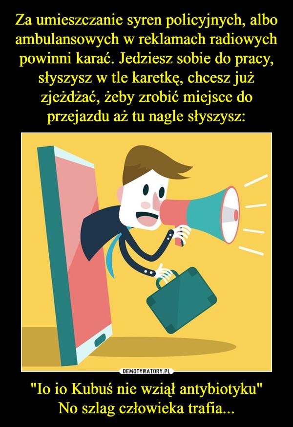 """""""Io io Kubuś nie wziął antybiotyku""""No szlag człowieka trafia... –"""