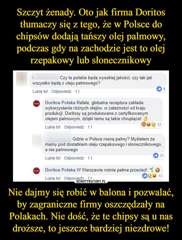 Nie dajmy się robić w balona i pozwalać, by zagraniczne firmy oszczędzały na Polakach. Nie dość, że te chipsy są u nas droższe, to jeszcze bardziej niezdrowe! –