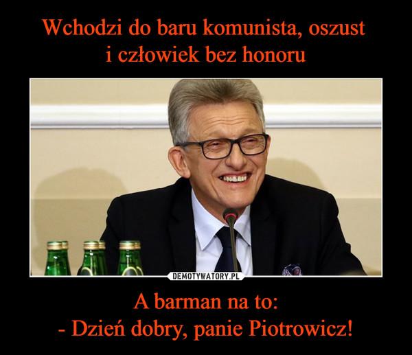 A barman na to:- Dzień dobry, panie Piotrowicz! –
