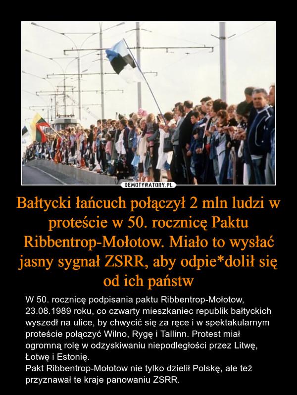 Bałtycki łańcuch połączył 2 mln ludzi w proteście w 50. rocznicę Paktu Ribbentrop-Mołotow. Miało to wysłać jasny sygnał ZSRR, aby odpie*dolił się od ich państw – W 50. rocznicę podpisania paktu Ribbentrop-Mołotow, 23.08.1989 roku, co czwarty mieszkaniec republik bałtyckich wyszedł na ulice, by chwycić się za ręce i w spektakularnym proteście połączyć Wilno, Rygę i Tallinn. Protest miał ogromną rolę w odzyskiwaniu niepodległości przez Litwę, Łotwę i Estonię. Pakt Ribbentrop-Mołotow nie tylko dzielił Polskę, ale też przyznawał te kraje panowaniu ZSRR.
