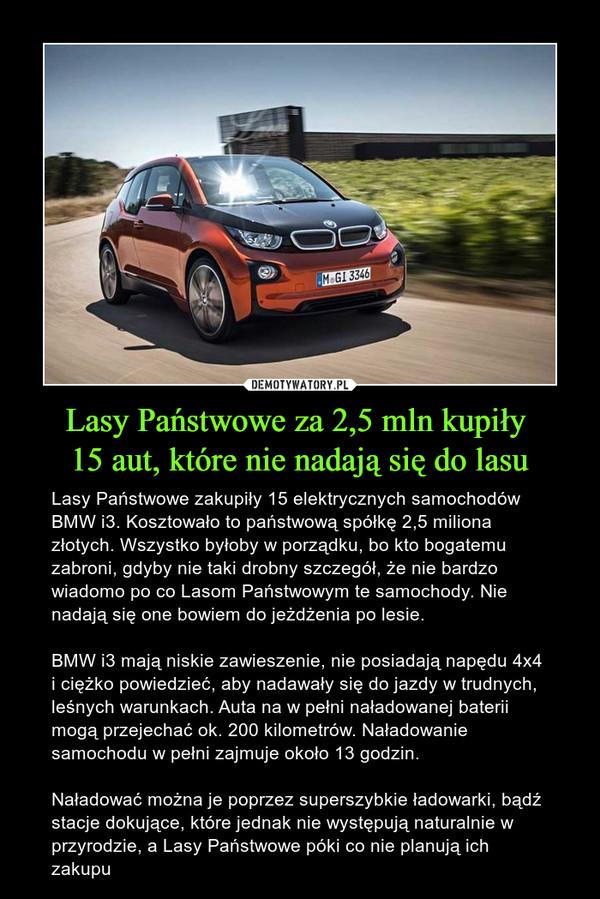 Lasy Państwowe za 2,5 mln kupiły 15 aut, które nie nadają się do lasu – Lasy Państwowe zakupiły 15 elektrycznych samochodów BMW i3. Kosztowało to państwową spółkę 2,5 miliona złotych. Wszystko byłoby w porządku, bo kto bogatemu zabroni, gdyby nie taki drobny szczegół, że nie bardzo wiadomo po co Lasom Państwowym te samochody. Nie nadają się one bowiem do jeżdżenia po lesie.BMW i3 mają niskie zawieszenie, nie posiadają napędu 4x4 i ciężko powiedzieć, aby nadawały się do jazdy w trudnych, leśnych warunkach. Auta na w pełni naładowanej baterii mogą przejechać ok. 200 kilometrów. Naładowanie samochodu w pełni zajmuje około 13 godzin.Naładować można je poprzez superszybkie ładowarki, bądź stacje dokujące, które jednak nie występują naturalnie w przyrodzie, a Lasy Państwowe póki co nie planują ich zakupu