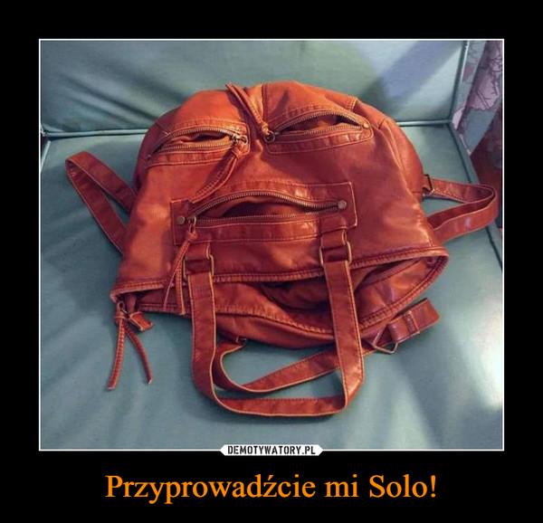 Przyprowadźcie mi Solo! –