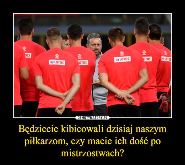 Będziecie kibicowali dzisiaj naszym piłkarzom, czy macie ich dość po mistrzostwach? –