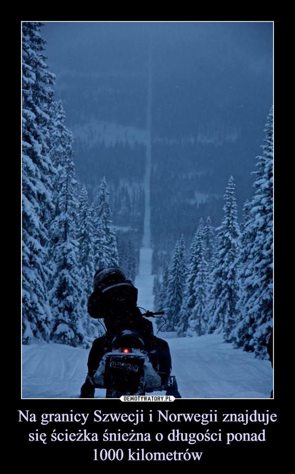 Na granicy Szwecji i Norwegii znajduje się ścieżka śnieżna o długości ponad 1000 kilometrów –