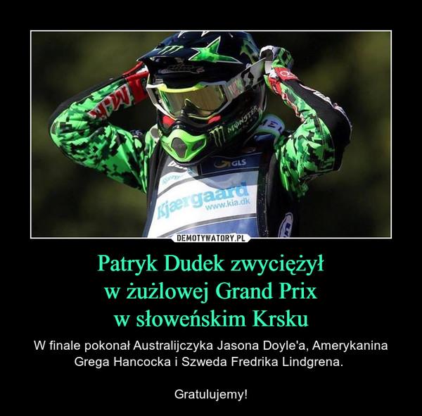 Patryk Dudek zwyciężyłw żużlowej Grand Prixw słoweńskim Krsku – W finale pokonał Australijczyka Jasona Doyle'a, Amerykanina Grega Hancocka i Szweda Fredrika Lindgrena. Gratulujemy!