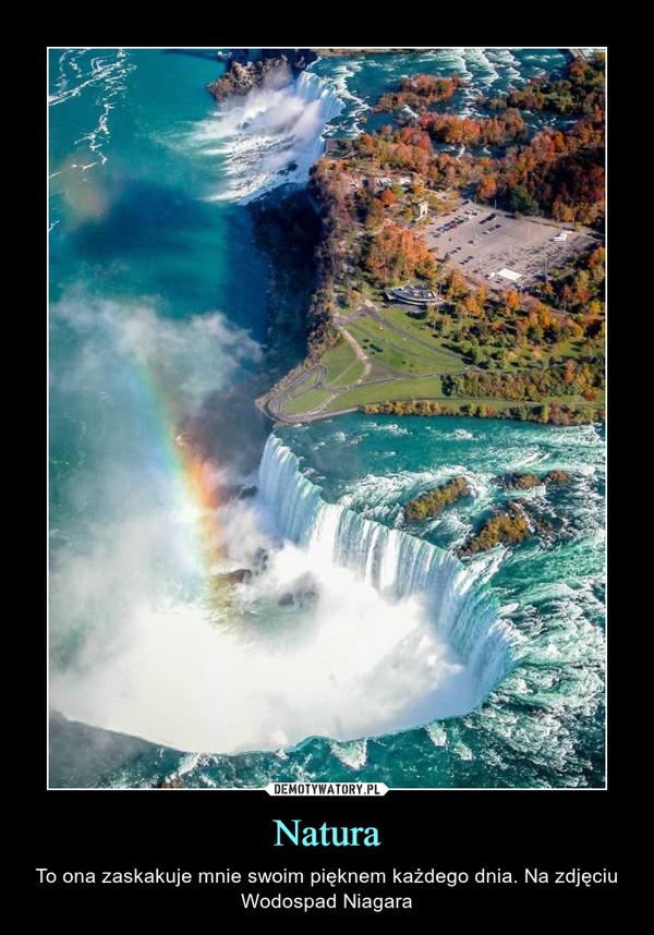 Natura – To ona zaskakuje mnie swoim pięknem każdego dnia. Na zdjęciu Wodospad Niagara