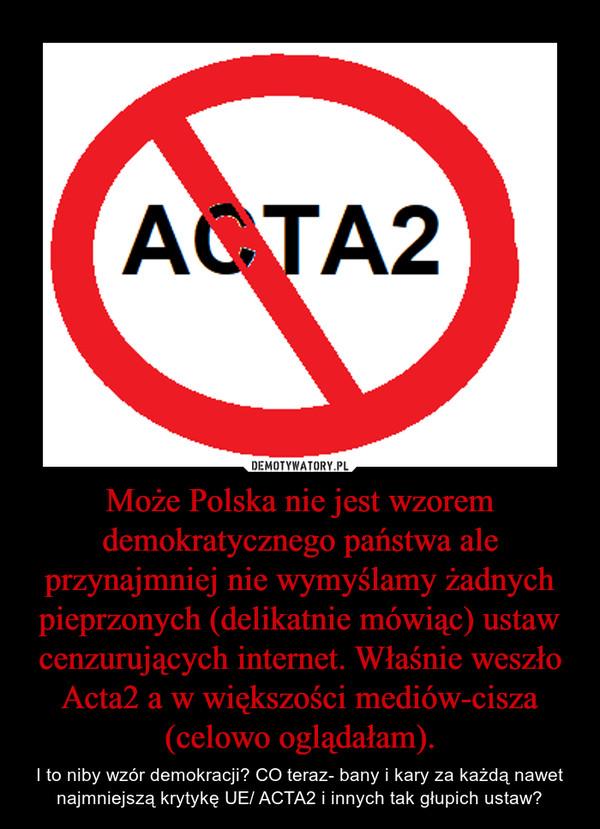 Może Polska nie jest wzorem demokratycznego państwa ale przynajmniej nie wymyślamy żadnych pieprzonych (delikatnie mówiąc) ustaw cenzurujących internet. Właśnie weszło Acta2 a w większości mediów-cisza (celowo oglądałam). – I to niby wzór demokracji? CO teraz- bany i kary za każdą nawet najmniejszą krytykę UE/ ACTA2 i innych tak głupich ustaw?