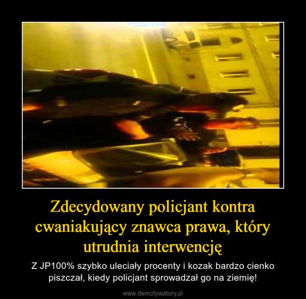 Zdecydowany policjant kontra cwaniakujący znawca prawa, który utrudnia interwencję – Z JP100% szybko uleciały procenty i kozak bardzo cienko piszczał, kiedy policjant sprowadzał go na ziemię!
