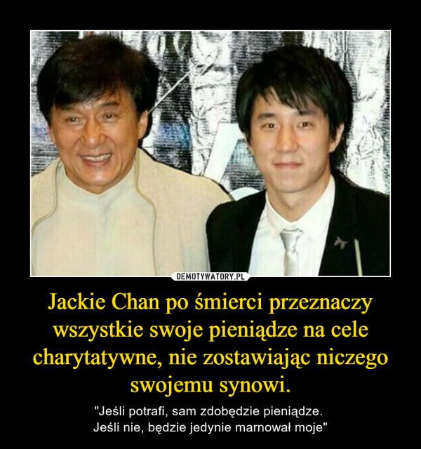 """Jackie Chan po śmierci przeznaczy wszystkie swoje pieniądze na cele charytatywne, nie zostawiając niczego swojemu synowi. –  """"Jeśli potrafi, sam zdobędzie pieniądze. Jeśli nie, będzie jedynie marnował moje"""""""