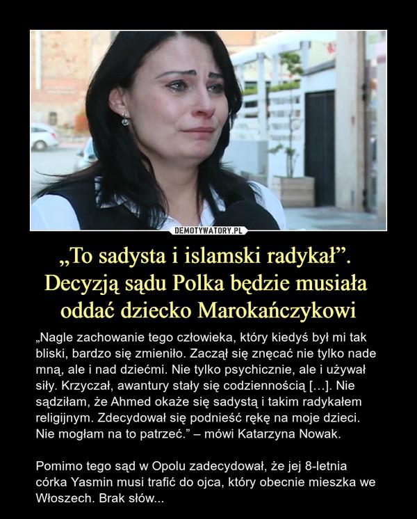 """""""To sadysta i islamski radykał"""". Decyzją sądu Polka będzie musiała oddać dziecko Marokańczykowi – """"Nagle zachowanie tego człowieka, który kiedyś był mi tak bliski, bardzo się zmieniło. Zaczął się znęcać nie tylko nade mną, ale i nad dziećmi. Nie tylko psychicznie, ale i używał siły. Krzyczał, awantury stały się codziennością […]. Nie sądziłam, że Ahmed okaże się sadystą i takim radykałem religijnym. Zdecydował się podnieść rękę na moje dzieci. Nie mogłam na to patrzeć."""" – mówi Katarzyna Nowak. Pomimo tego sąd w Opolu zadecydował, że jej 8-letnia córka Yasmin musi trafić do ojca, który obecnie mieszka we Włoszech. Brak słów..."""