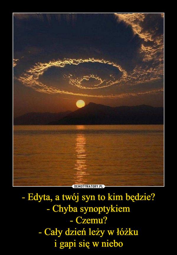 - Edyta, a twój syn to kim będzie?- Chyba synoptykiem- Czemu?- Cały dzień leży w łóżkui gapi się w niebo –