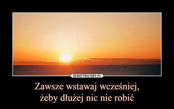 Zawsze wstawaj wcześniej,żeby dłużej nic nie robić –