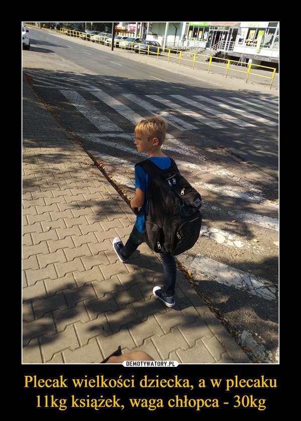 Plecak wielkości dziecka, a w plecaku 11kg książek, waga chłopca - 30kg –
